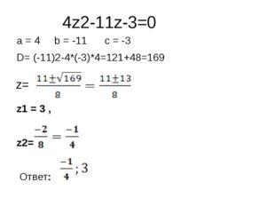 4z2-11z-3=0 a = 4 b = -11 c = -3 D= (-11)2-4*(-3)*4=121+48=169 z1 = 3 , z2= О