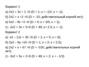 Вариант 1 а) 2х2 + 3х + 1 =0 (D = 1; х = -1/2; х = -1); б) 2х2 + х +2 =0 (D =