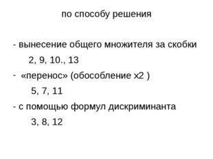 по способу решения - вынесение общего множителя за скобки 2, 9, 10., 13 «пере