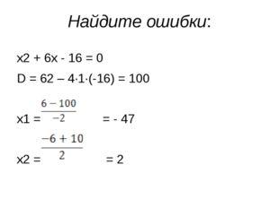 Найдите ошибки: х2 + 6х - 16 = 0 D = 62 – 4·1·(-16) = 100 х1 = = - 47 х2 = = 2