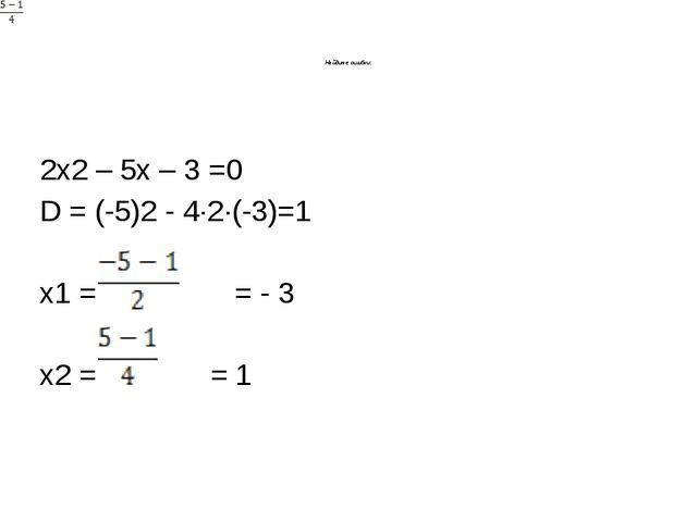 Найдите ошибки: 2х2 – 5х – 3 =0 D = (-5)2 - 4·2·(-3)=1 x1 = = - 3 х2 = = 1