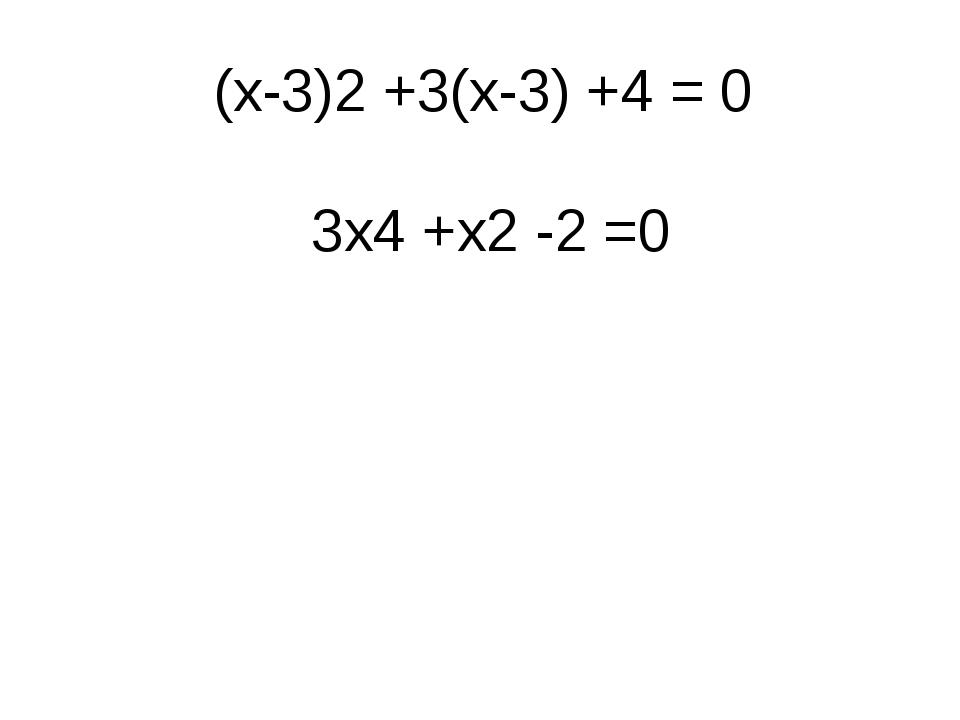 (х-3)2 +3(х-3) +4 = 0 3х4 +х2 -2 =0