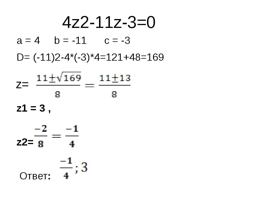 4z2-11z-3=0 a = 4 b = -11 c = -3 D= (-11)2-4*(-3)*4=121+48=169 z1 = 3 , z2= О...