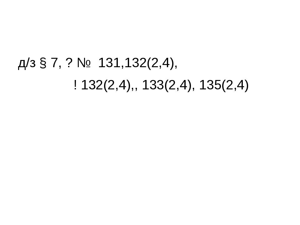 д/з § 7, ? № 131,132(2,4), ! 132(2,4),, 133(2,4), 135(2,4)