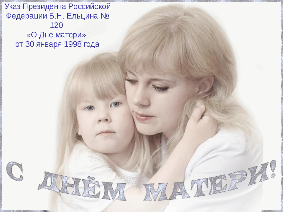 Указ Президента Российской Федерации Б.Н. Ельцина № 120 «О Дне матери» от 30...