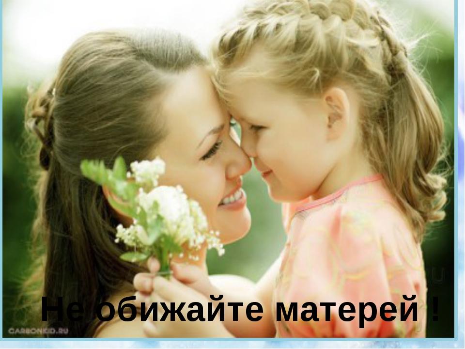 Не обижайте матерей !