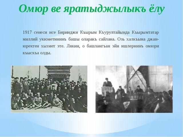 Омюр ве яратыджылыкъ ёлу 1917 сенеси исе Биринджи Къырым Къурултайында Къырым...