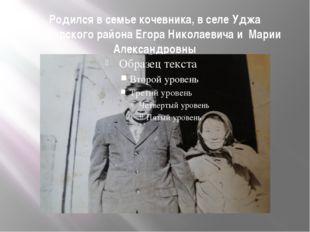 Родился в семье кочевника, в селе Уджа Анабарского района Егора Николаевича и