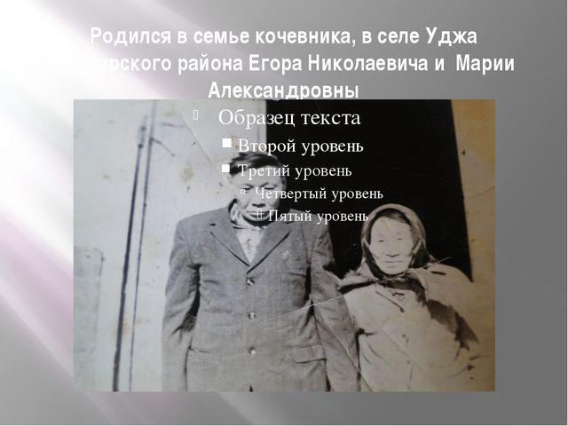 Родился в семье кочевника, в селе Уджа Анабарского района Егора Николаевича и...
