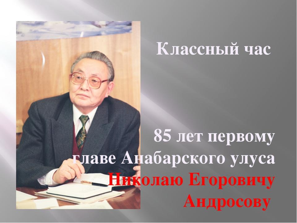 Классный час 85 лет первому главе Анабарского улуса Николаю Егоровичу Андросову