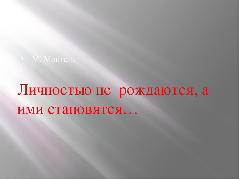 М. Монтель Личностью не рождаются, а ими становятся…