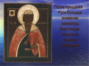 После крещения Руси большое внимание уделялось благотвори-тельности, помощи н
