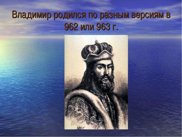 Владимир родился по разным версиям в 962 или 963 г.