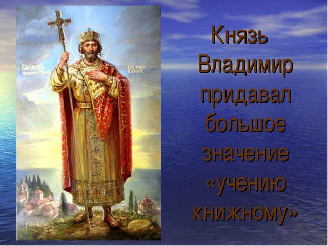 Князь Владимир придавал большое значение «учению книжному»