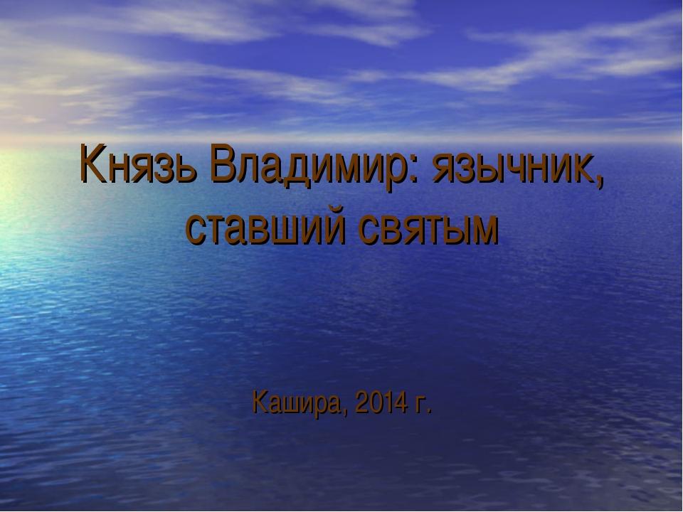 Князь Владимир: язычник, ставший святым Кашира, 2014 г.
