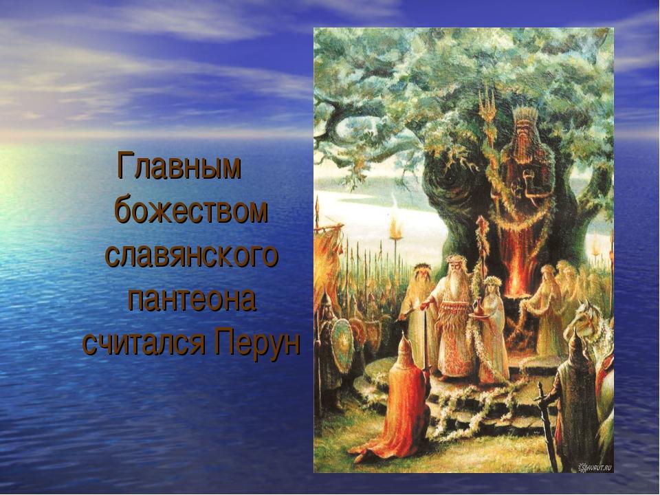 Главным божеством славянского пантеона считался Перун