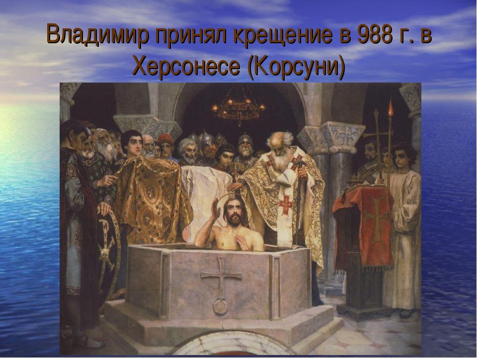 Владимир принял крещение в 988 г. в Херсонесе (Корсуни)