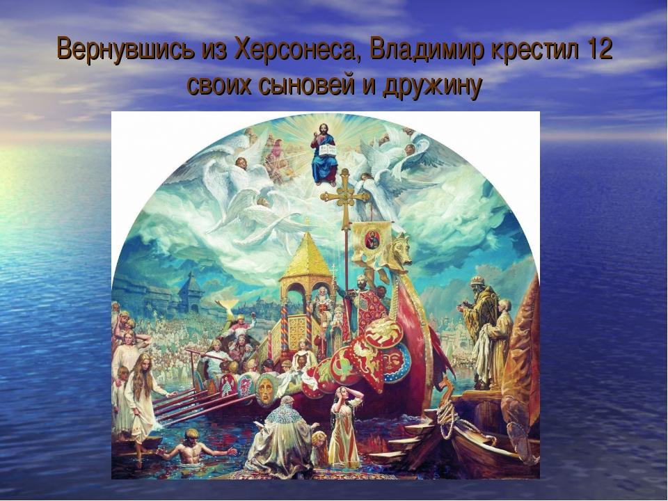 Вернувшись из Херсонеса, Владимир крестил 12 своих сыновей и дружину