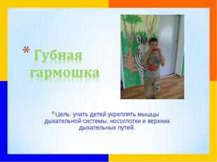 Цель: учить детей укреплять мышцы дыхательной системы, носоглотки и верхних д