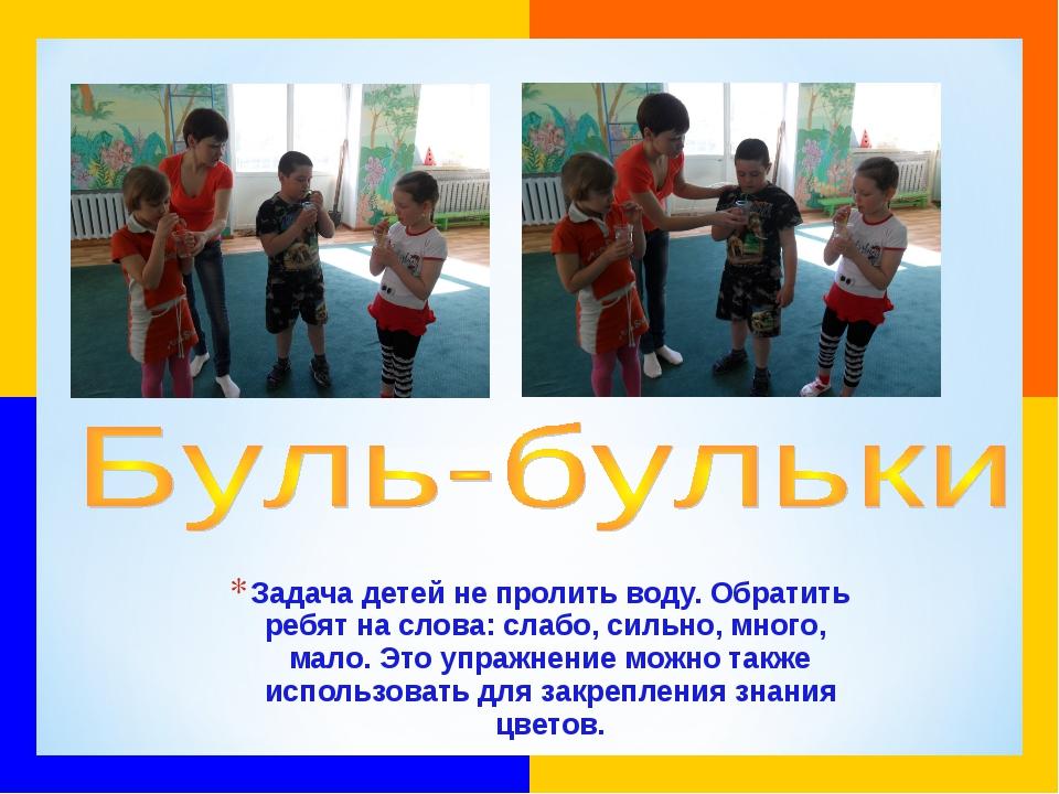 Задача детей не пролить воду. Обратить ребят на слова: слабо, сильно, много,...