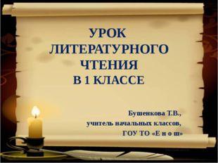 УРОК ЛИТЕРАТУРНОГО ЧТЕНИЯ В 1 КЛАССЕ Бушенкова Т.В., учитель начальных классо