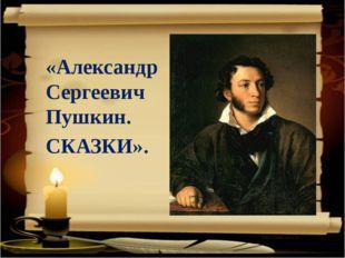 «Александр Сергеевич Пушкин. СКАЗКИ».