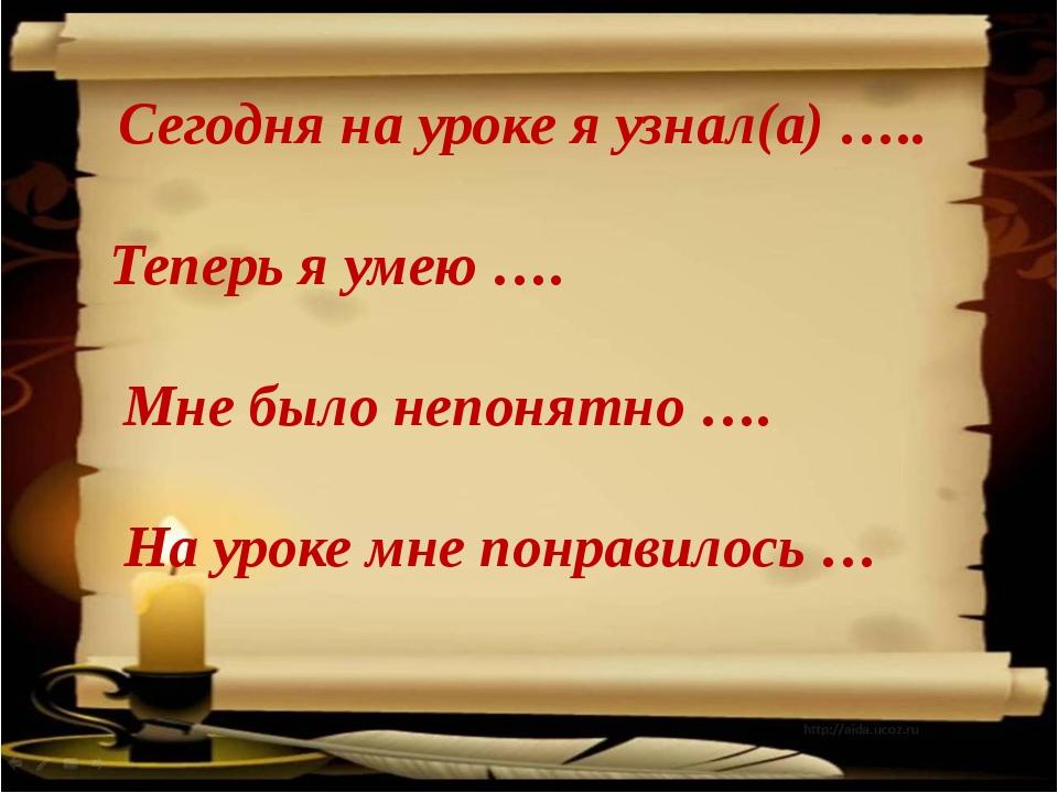 Сегодня на уроке я узнал(а) ….. Теперь я умею …. Мне было непонятно …. На ур...
