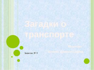 Загадки о транспорте Молчан Елена Анатольевна Занятие № 9