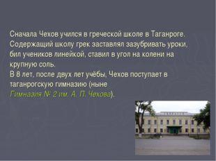 Сначала Чехов учился в греческой школе в Таганроге. Содержащий школу грек зас