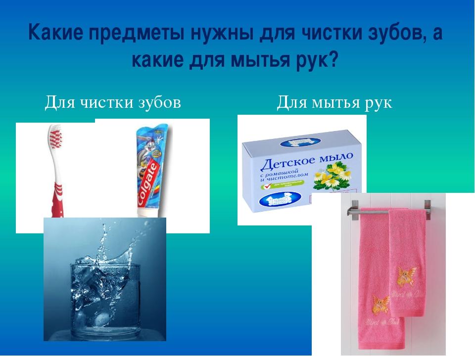 Какие предметы нужны для чистки зубов, а какие для мытья рук? Для чистки зубо...