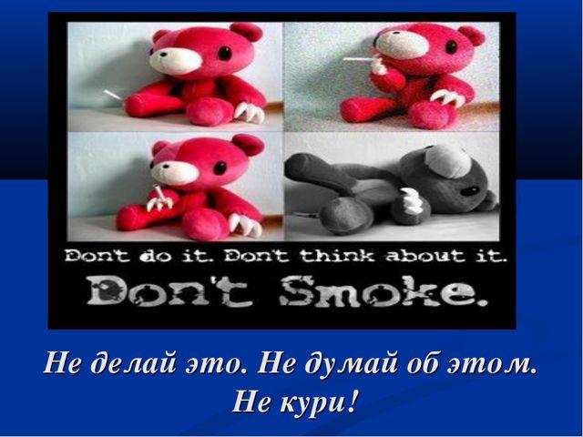 Не делай это. Не думай об этом. Не кури!