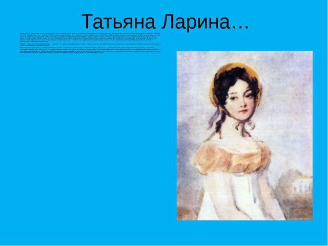 Татьяна Ларина… Татьяна печальна, молчалива. Очень замкнута в себе. Она не по...