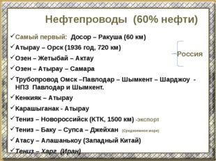 Нефтепроводы (60% нефти) Самый первый: Досор – Ракуша (60 км) Атырау – Орск (