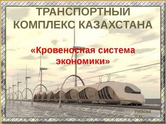 ТРАНСПОРТНЫЙ КОМПЛЕКС КАЗАХСТАНА «Кровеносная система экономики» Рябова Л.Н.