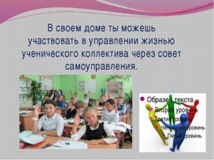 В своем доме ты можешь участвовать в управлении жизнью ученического коллектив