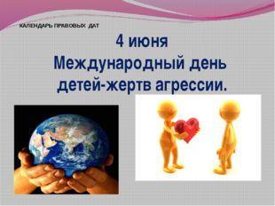 КАЛЕНДАРЬ ПРАВОВЫХ ДАТ 4 июня Международный день детей-жертв агрессии.