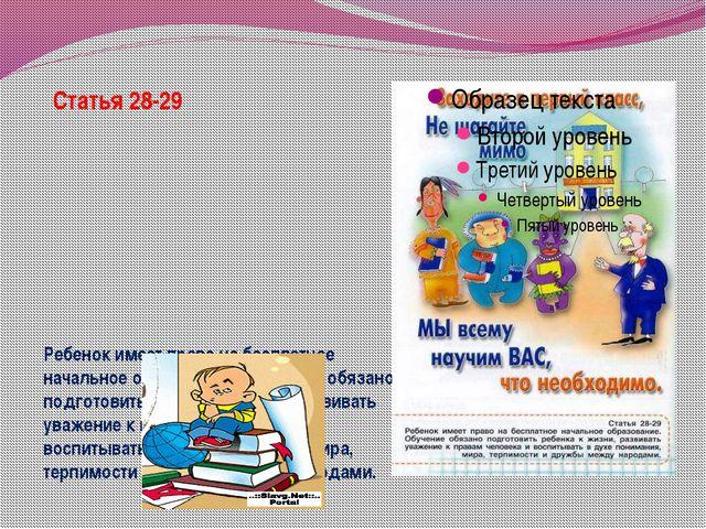 Статья 28-29 Ребенок имеет право на бесплатное начальное образование. Обучени...