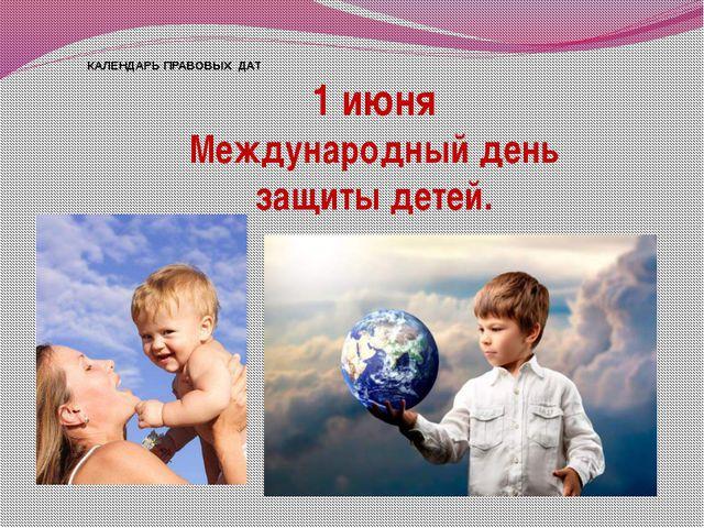 КАЛЕНДАРЬ ПРАВОВЫХ ДАТ 1 июня Международный день защиты детей.