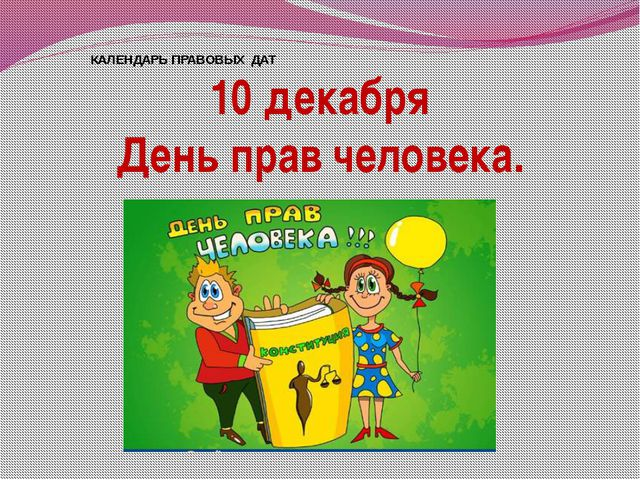 КАЛЕНДАРЬ ПРАВОВЫХ ДАТ 10 декабря День прав человека.