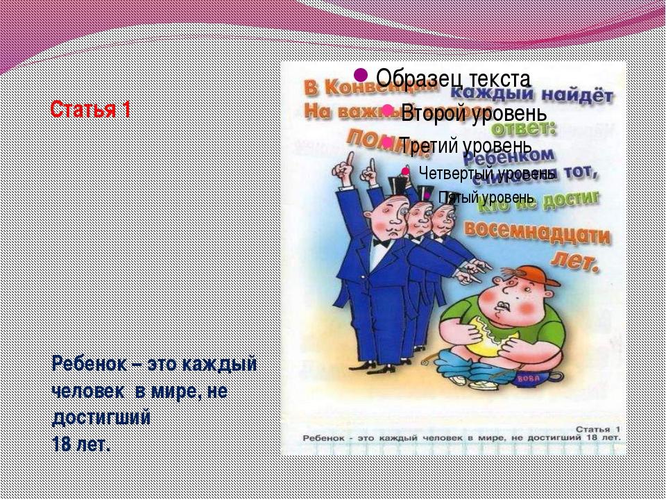 Статья 1 Ребенок – это каждый человек в мире, не достигший 18 лет.