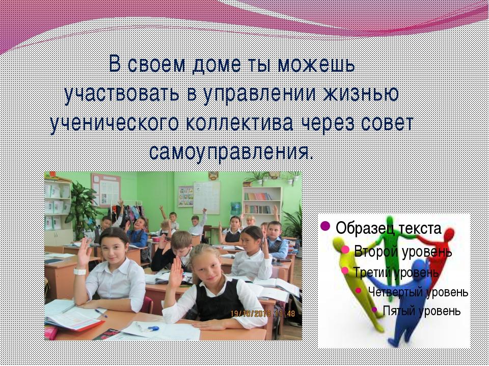 В своем доме ты можешь участвовать в управлении жизнью ученического коллектив...