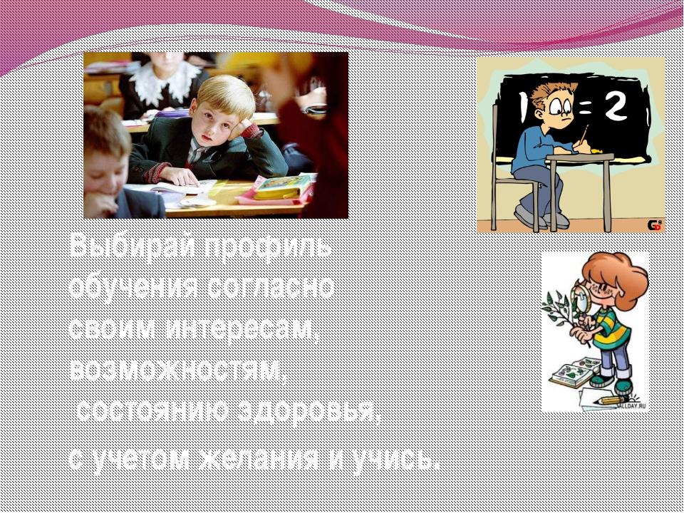 Выбирай профиль обучения согласно своим интересам, возможностям, состоянию зд...