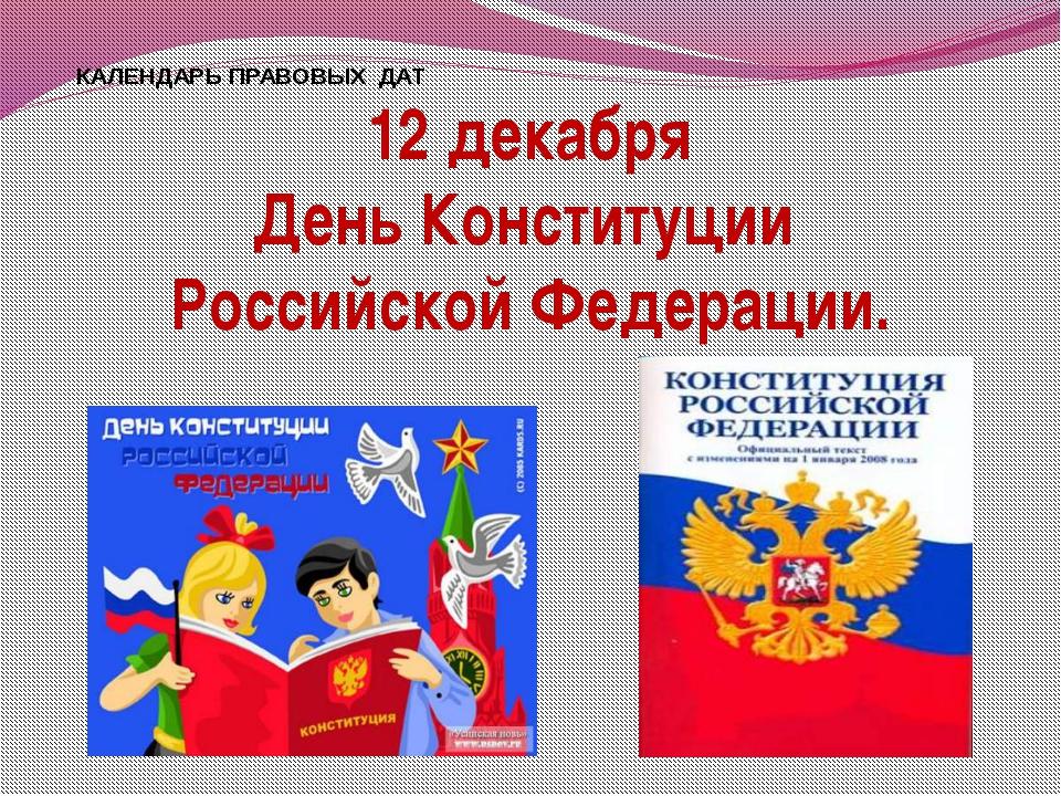КАЛЕНДАРЬ ПРАВОВЫХ ДАТ 12 декабря День Конституции Российской Федерации.