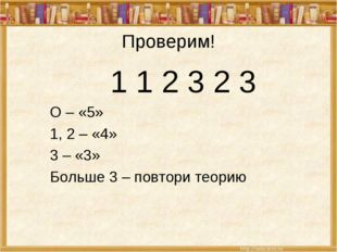 Проверим! 1 1 2 3 2 3 О – «5» 1, 2 – «4» 3 – «3» Больше 3 – повтори теорию
