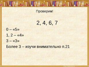 Проверим! 2, 4, 6, 7 0 – «5» 1, 2 – «4» 3 – «3» Более 3 – изучи внимательно п