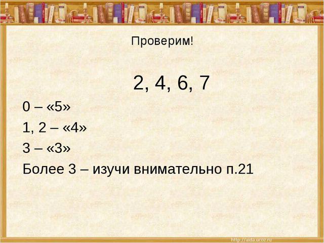 Проверим! 2, 4, 6, 7 0 – «5» 1, 2 – «4» 3 – «3» Более 3 – изучи внимательно п...