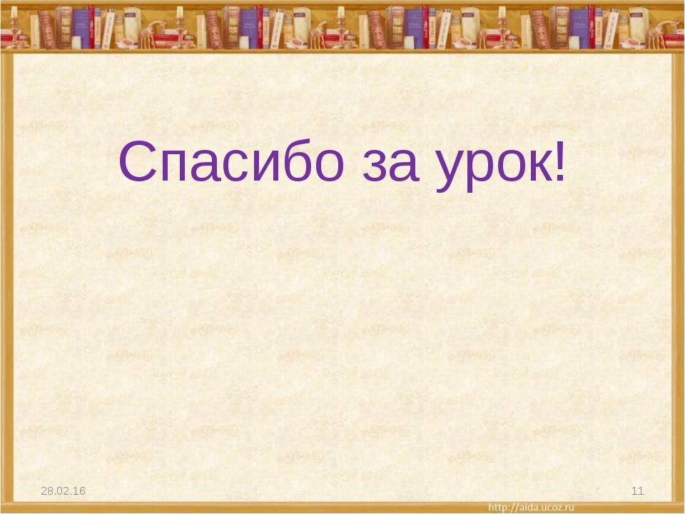 Спасибо за урок! * *