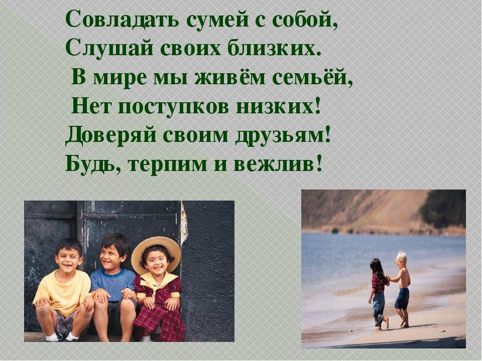 Совладать сумей с собой, Слушай своих близких. В мире мы живём семьёй, Нет по...