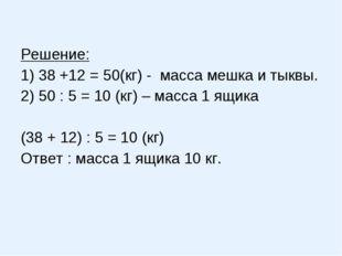 Решение: 1) 38 +12 = 50(кг) - масса мешка и тыквы. 2) 50 : 5 = 10 (кг) – мас