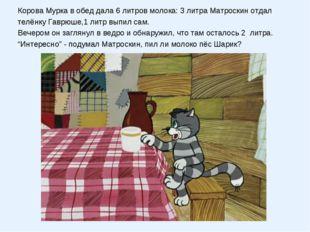 Корова Мурка в обед дала 6 литров молока: 3 литра Матроскин отдал телёнку Гав